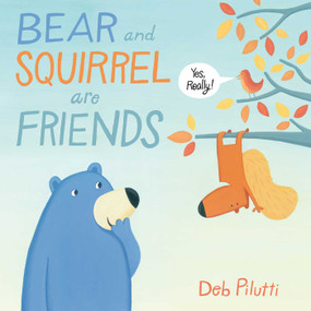 Bear and Squirrel Are Friends . . . Yes, Really! by Deb Pilutti, Deb Pilutti, 9781481429139