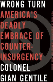 Wrong Turn (America's Deadly Embrace of Counterinsurgency) by Colonel Gian Gentile, 9781595588746