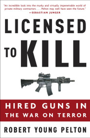 Licensed to Kill (Hired Guns in the War on Terror) by Robert Young Pelton, 9781400097821
