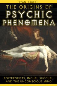 The Origins of Psychic Phenomena (Poltergeists, Incubi, Succubi, and the Unconscious Mind) by Stan Gooch, 9781594771644