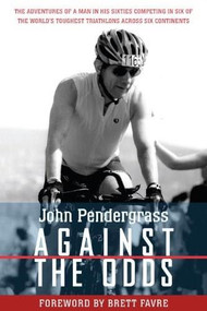 Against the Odds (The Adventures of a Man in His Sixties Competing in Six of the World's Toughest Triathlons across Six Continents) by John L. Pendergrass, Brett Favre, 9781578264261