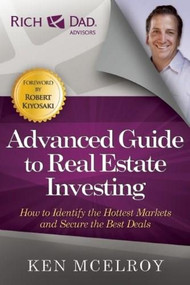 The Advanced Guide to Real Estate Investing (How to Identify the Hottest Markets and Secure the Best Deals) by Ken McElroy, 9781937832513