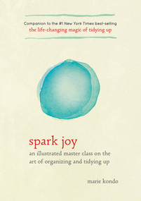 Spark Joy (An Illustrated Master Class on the Art of Organizing and Tidying Up) - 9781607749721 by Marie Kondo, 9781607749721