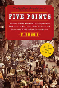 Five Points (The 19th Century New York City Neighborhood that Invented Tap Dance, Stole Elections, and Became the World's Most Notorious Slum) by Tyler Anbinder, 9781439141557