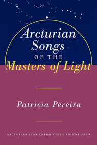 Arcturian Songs Of The Masters Of Light (Arcturian Star Chronicles, Volume Four) by Patricia Pereira, 9781885223692