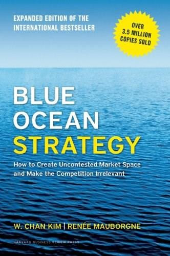Blue Ocean Strategy, Expanded Edition (How to Create Uncontested Market Space and Make the Competition Irrelevant) by W. Chan Kim, Renée A. Mauborgne, 9781625274496