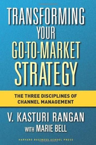 Transforming Your Go-to-Market Strategy (The Three Disciplines of Channel Management) by V. Kasturi Rangan, Marie Bell, 9781591397663