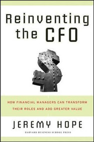 Reinventing the CFO (How Financial Managers Can Transform Their Roles And Add Greater Value) by Jeremy Hope, 9781591399452