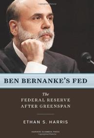 Ben Bernanke's Fed (The Federal Reserve After Greenspan) by Ethan S. Harris, 9781422125847