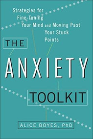 The Anxiety Toolkit (Strategies for Fine-Tuning Your Mind and Moving Past Your Stuck Points) by Alice Boyes, Ph.D, 9780399169250