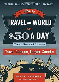 How to Travel the World on $50 a Day (Third Edition: Travel Cheaper, Longer, Smarter) by Matt Kepnes, 9780399173288