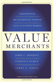 Value Merchants (Demonstrating and Documenting Superior Value in Business Markets) by James C. Anderson, Nirmalya Kumar, James A. Narus, 9781422103357