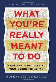 What You're Really Meant to Do (A Road Map for Reaching Your Unique Potential) by Robert S. Kaplan, 9781422189900