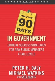The First 90 Days in Government (Critical Success Strategies for New Public Managers at All Levels) by Peter H. Daly, Michael Watkins, Cate Reavis, 9781591399551