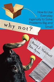 Why Not? (How to Use Everyday Ingenuity to Solve Problems Big And Small) by Barry Nalebuff, Ian Ayres, 9781422104347