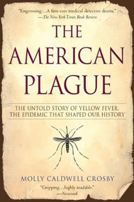 The American Plague (The Untold Story of Yellow Fever, The Epidemic That Shaped Our History) by Molly Caldwell Crosby, 9780425217757