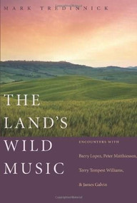 The Land's Wild Music (Encounters with Barry Lopez, Peter Matthiessen, Terry Tempest Williams, and James Galvin) by Mark Tredinnick, 9781595340184