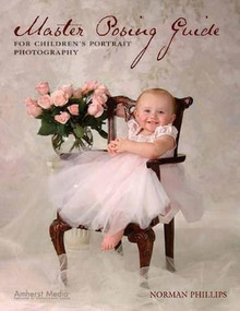 Master Posing Guide for Children's Portrait Photography by Norman Phillips, 9781584281917