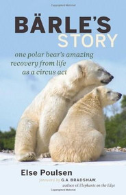 Barle's Story (One Polar Bear's Amazing Recovery from Life as a Circus Act) by Else Poulsen, Gay Bradshaw, 9781926812878