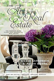 The Art of Real Estate (The Insider's Guide to Bay Area Residential Real Estate - East Bay Edition) by Debbi DiMaggio, Adam Betta, 9780985503666