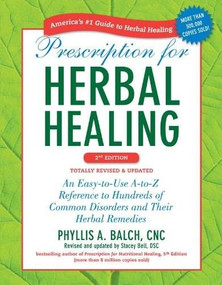 Prescription for Herbal Healing, 2nd Edition (An Easy-to-Use A-to-Z Reference to Hundreds of Common Disorders and Their Herbal  Remedies) by Phyllis A. Balch CNC, Stacey Bell, 9781583334522