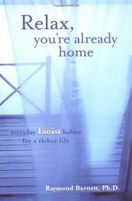 Relax, You're Already Home (Everyday Taoist Habits for a Richer Life) by Raymond Barnett, 9781585423668