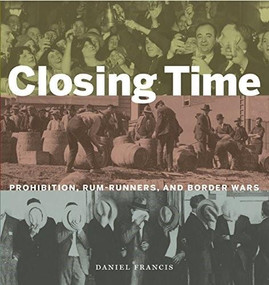 Closing Time (Prohibition, Rum-Runners and Border Wars) by Daniel Francis, 9781771620376