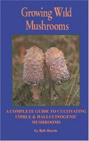 Growing Wild Mushrooms (A Complete Guide to Cultivating Edible and Hallucinogenic Mushrooms) by Bob Harris, 9781579510664