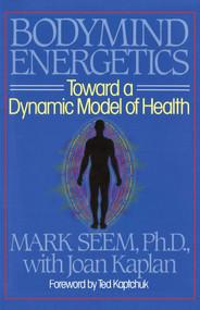 Bodymind Energetics (Toward a Dynamic Model of Health) by Mark D. Seem, Joan Kaplan, 9780892812462