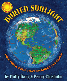 Buried Sunlight: How Fossil Fuels Have Changed the Earth (How Fossil Fuels Have Changed the Earth) by Molly Bang, Molly Bang, Penny Chisholm, 9780545577854