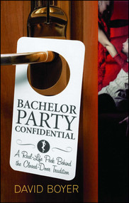 Bachelor Party Confidential (A Real-Life Peek Behind the Closed-Door Tradition) by David Boyer, 9781416928089