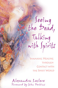Seeing the Dead, Talking with Spirits (Shamanic Healing through Contact with the Spirit World) by Alexandra Leclere, John Perkins, 9781594770838