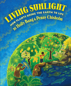 Living Sunlight: How Plants Bring the Earth to Life by Molly Bang, Molly Bang, Penny Chisholm, 9780545044226