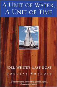 A Unit of Water, A Unit of Time (Joel White's Last Boat) by Douglas Whynott, 9780671785260