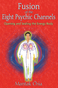 Fusion of the Eight Psychic Channels (Opening and Sealing the Energy Body) by Mantak Chia, 9781594771385