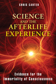 Science and the Afterlife Experience (Evidence for the Immortality of Consciousness) by Chris Carter, 9781594774522
