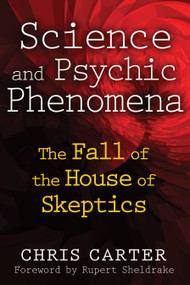 Science and Psychic Phenomena (The Fall of the House of Skeptics) by Chris Carter, Rupert Sheldrake, 9781594774515