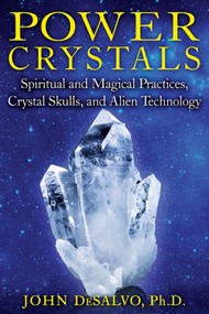 Power Crystals (Spiritual and Magical Practices, Crystal Skulls, and Alien Technology) by John DeSalvo, 9781594774003
