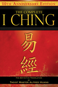 The Complete I Ching - 10th Anniversary Edition (The Definitive Translation by Taoist Master Alfred Huang) by Taoist Master Alfred Huang, 9781594773860