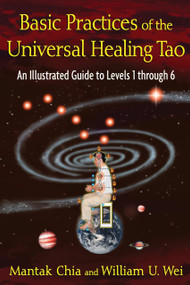 Basic Practices of the Universal Healing Tao (An Illustrated Guide to Levels 1 through 6) by Mantak Chia, William U. Wei, 9781594773341