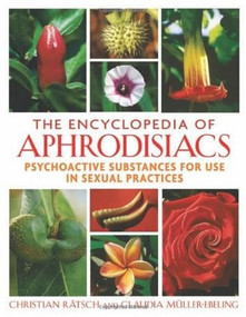 The Encyclopedia of Aphrodisiacs (Psychoactive Substances for Use in Sexual Practices) by Christian Rätsch, Claudia Müller-Ebeling, 9781594771699