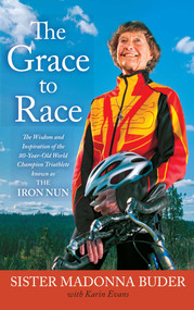 The Grace to Race (The Wisdom and Inspiration of the 80-Year-Old World Champion Triathlete Known as the Iron Nun) by Sister Madonna Buder, Karin Evans, 9781439177495