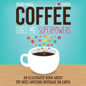 Coffee Gives Me Superpowers (An Illustrated Book about the Most Awesome Beverage on Earth) by Ryoko Iwata, 9781449460839