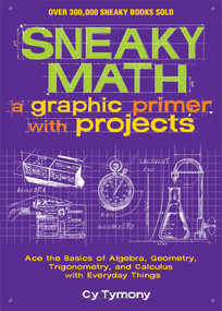 Sneaky Math: A Graphic Primer with Projects (Ace the Basics of Algebra, Geometry, Trigonometry, and Calculus with Everyday Things) by Cy Tymony, 9781449445201