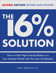 The 16 % Solution, Revised Edition (How to Get High Interest Rates in a Low-Interest World with Tax Lien Certificates) by J.D.,Joel S. Moskowitz, 9780740769627