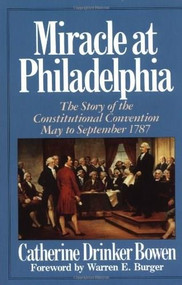 Miracle At Philadelphia (The Story of the Constitutional Convention May - September 1787) by Catherine Drinker Bowen, 9780316103985