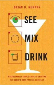 See Mix Drink (A Refreshingly Simple Guide to Crafting the World's Most Popular Cocktails) by Brian D. Murphy, 9780316176712
