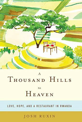 A Thousand Hills to Heaven (Love, Hope, and a Restaurant in Rwanda) by Josh Ruxin, 9780316232913