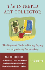 The Intrepid Art Collector (The Beginner's Guide to Finding, Buying, and Appreciating Art on a Budget) by Lisa Hunter, 9780307237132