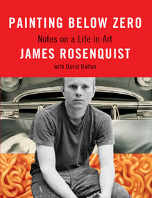 Painting Below Zero (Notes on a Life in Art) by James Rosenquist, David Dalton, 9780307263421